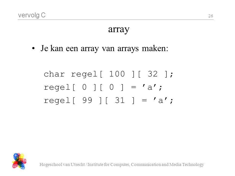 array Je kan een array van arrays maken: char regel[ 100 ][ 32 ];